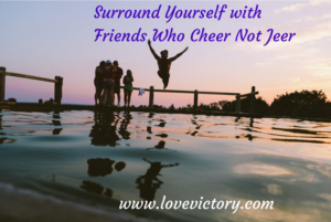 Surround yourself with friends who cheer not jeer-friendhips